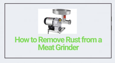 How to Remove Rust from a Meat Grinder? (Easy Steps)
